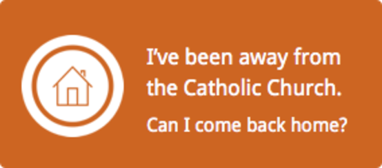 I have been away from the Catholic Church. Can I come back home?