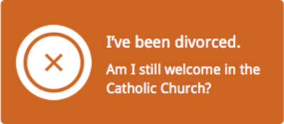 I have been divorced. Am I still welcome in the Catholic Church?